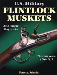 U.S. Military Flintlock Muskets, and Their Bayonets, the Early Years, 1790-1815 , by Peter A. Schmidt